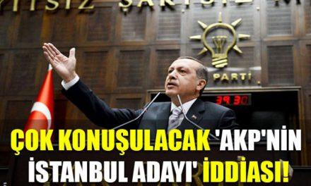 Çok konuşulacak 'AKP'nin İstanbul adayı' iddiası!