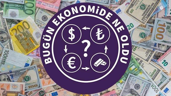 Bugün ekonomide ne oldu