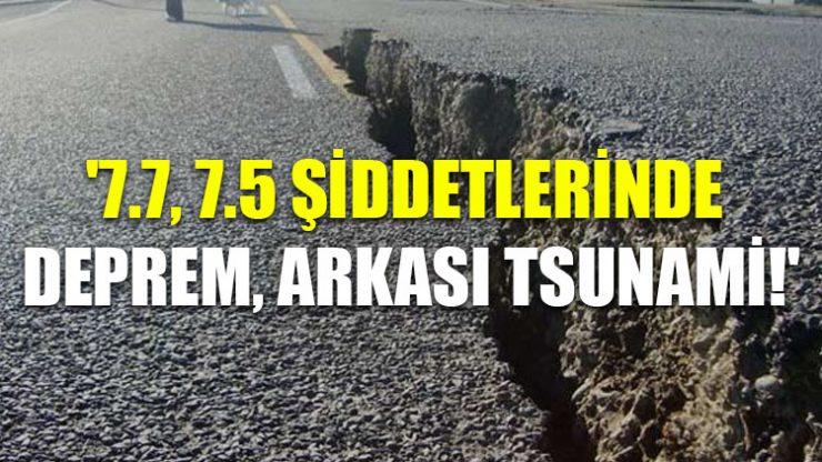 '7.7, 7.5 şiddetlerinde deprem, arkası tsunami!'